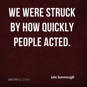 Julie Summersgill  - We were struck by how quickly people acted.