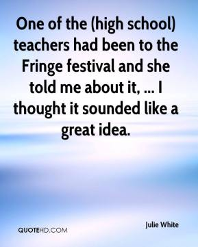 Julie White  - One of the (high school) teachers had been to the Fringe festival and she told me about it, ... I thought it sounded like a great idea.