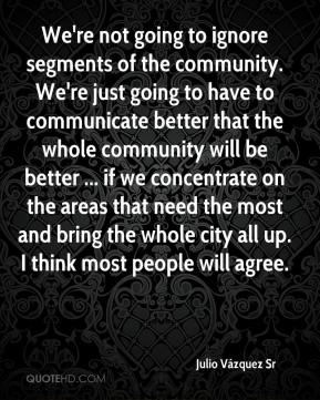 Julio Vázquez Sr  - We're not going to ignore segments of the community. We're just going to have to communicate better that the whole community will be better ... if we concentrate on the areas that need the most and bring the whole city all up. I think most people will agree.