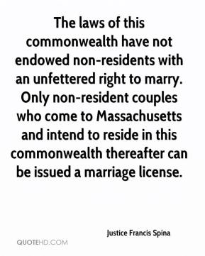 Justice Francis Spina  - The laws of this commonwealth have not endowed non-residents with an unfettered right to marry. Only non-resident couples who come to Massachusetts and intend to reside in this commonwealth thereafter can be issued a marriage license.