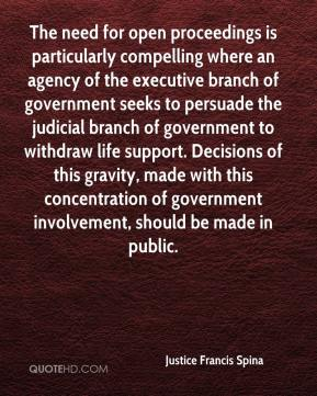 Justice Francis Spina  - The need for open proceedings is particularly compelling where an agency of the executive branch of government seeks to persuade the judicial branch of government to withdraw life support. Decisions of this gravity, made with this concentration of government involvement, should be made in public.