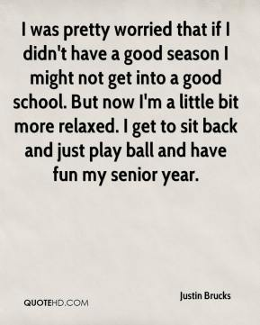 Justin Brucks  - I was pretty worried that if I didn't have a good season I might not get into a good school. But now I'm a little bit more relaxed. I get to sit back and just play ball and have fun my senior year.