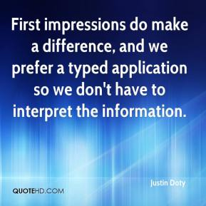 Justin Doty  - First impressions do make a difference, and we prefer a typed application so we don't have to interpret the information.