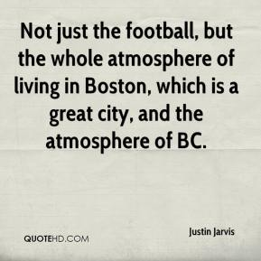 Justin Jarvis  - Not just the football, but the whole atmosphere of living in Boston, which is a great city, and the atmosphere of BC.