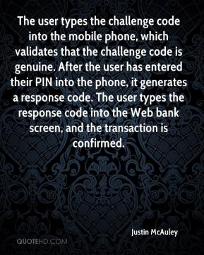 Justin McAuley  - The user types the challenge code into the mobile phone, which validates that the challenge code is genuine. After the user has entered their PIN into the phone, it generates a response code. The user types the response code into the Web bank screen, and the transaction is confirmed.