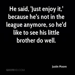 Justin Moore  - He said, 'Just enjoy it,' because he's not in the league anymore, so he'd like to see his little brother do well.