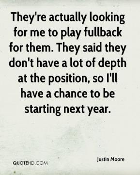 Justin Moore  - They're actually looking for me to play fullback for them. They said they don't have a lot of depth at the position, so I'll have a chance to be starting next year.