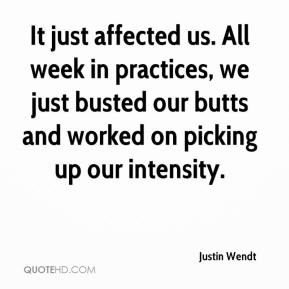 Justin Wendt  - It just affected us. All week in practices, we just busted our butts and worked on picking up our intensity.