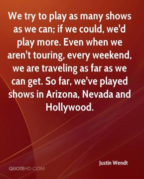 Justin Wendt  - We try to play as many shows as we can; if we could, we'd play more. Even when we aren't touring, every weekend, we are traveling as far as we can get. So far, we've played shows in Arizona, Nevada and Hollywood.