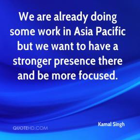 We are already doing some work in Asia Pacific but we want to have a stronger presence there and be more focused.