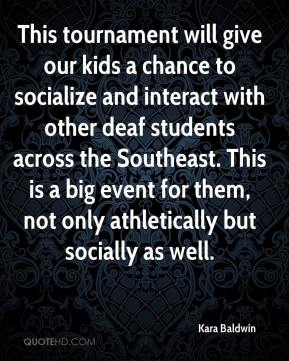 Kara Baldwin  - This tournament will give our kids a chance to socialize and interact with other deaf students across the Southeast. This is a big event for them, not only athletically but socially as well.