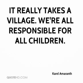 Karel Amaranth  - It really takes a village. We're all responsible for all children.
