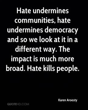 Hate undermines communities, hate undermines democracy and so we look at it in a different way. The impact is much more broad. Hate kills people.