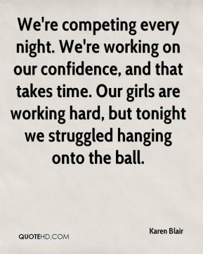 Karen Blair  - We're competing every night. We're working on our confidence, and that takes time. Our girls are working hard, but tonight we struggled hanging onto the ball.