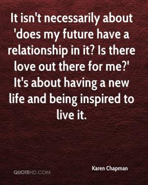 It isn't necessarily about 'does my future have a relationship in it? Is there love out there for me?' It's about having a new life and being inspired to live it.