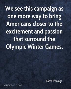 Karen Jennings  - We see this campaign as one more way to bring Americans closer to the excitement and passion that surround the Olympic Winter Games.