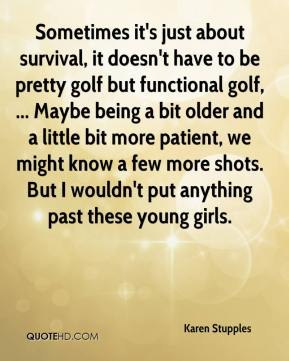 Karen Stupples  - Sometimes it's just about survival, it doesn't have to be pretty golf but functional golf, ... Maybe being a bit older and a little bit more patient, we might know a few more shots. But I wouldn't put anything past these young girls.