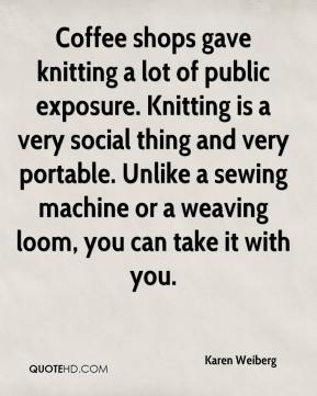Karen Weiberg  - Coffee shops gave knitting a lot of public exposure. Knitting is a very social thing and very portable. Unlike a sewing machine or a weaving loom, you can take it with you.
