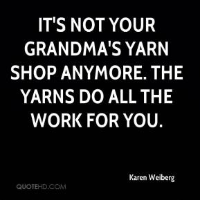 Karen Weiberg  - It's not your grandma's yarn shop anymore. The yarns do all the work for you.