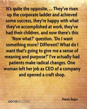 Karen Zager  - It's quite the opposite, ... They've risen up the corporate ladder and achieved some success, they're happy with what they've accomplished at work, they've had their children, and now there's this 'Now what?' question. 'Do I want something more? Different? What do I want that's going to give me a sense of meaning and purpose?' I've actually had patients make radical changes. One woman left her job as CEO of a company and opened a craft shop.