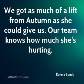Karena Bonds  - We got as much of a lift from Autumn as she could give us. Our team knows how much she's hurting.