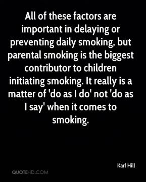 Karl Hill  - All of these factors are important in delaying or preventing daily smoking, but parental smoking is the biggest contributor to children initiating smoking. It really is a matter of 'do as I do' not 'do as I say' when it comes to smoking.