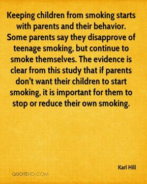 Karl Hill  - Keeping children from smoking starts with parents and their behavior. Some parents say they disapprove of teenage smoking, but continue to smoke themselves. The evidence is clear from this study that if parents don't want their children to start smoking, it is important for them to stop or reduce their own smoking.