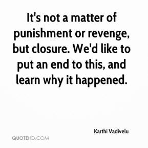 Karthi Vadivelu  - It's not a matter of punishment or revenge, but closure. We'd like to put an end to this, and learn why it happened.