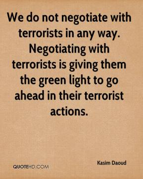 Kasim Daoud  - We do not negotiate with terrorists in any way. Negotiating with terrorists is giving them the green light to go ahead in their terrorist actions.