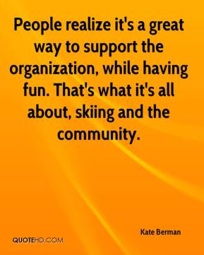 Kate Berman  - People realize it's a great way to support the organization, while having fun. That's what it's all about, skiing and the community.