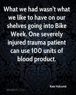 Kate Holcomb  - What we had wasn't what we like to have on our shelves going into Bike Week. One severely injured trauma patient can use 100 units of blood product.