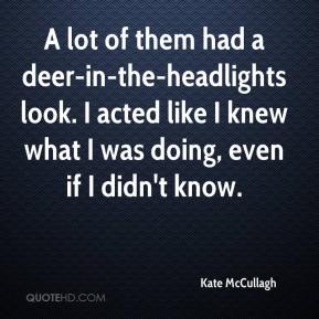 Kate McCullagh  - A lot of them had a deer-in-the-headlights look. I acted like I knew what I was doing, even if I didn't know.