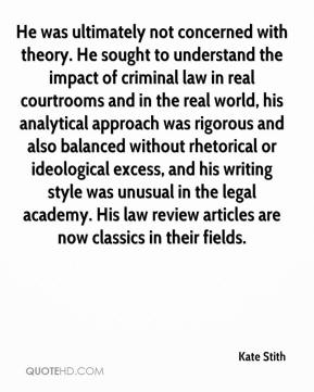 Kate Stith  - He was ultimately not concerned with theory. He sought to understand the impact of criminal law in real courtrooms and in the real world, his analytical approach was rigorous and also balanced without rhetorical or ideological excess, and his writing style was unusual in the legal academy. His law review articles are now classics in their fields.