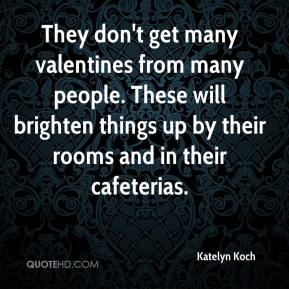 Katelyn Koch  - They don't get many valentines from many people. These will brighten things up by their rooms and in their cafeterias.