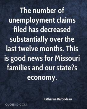 Katharine Barondeau  - The number of unemployment claims filed has decreased substantially over the last twelve months. This is good news for Missouri families and our state?s economy.