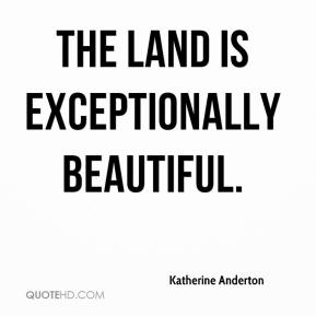 Katherine Anderton  - The land is exceptionally beautiful.