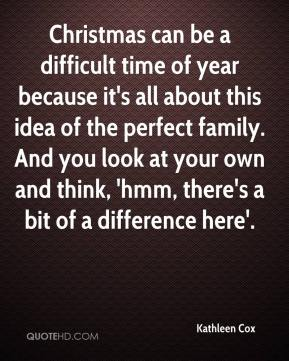 Kathleen Cox  - Christmas can be a difficult time of year because it's all about this idea of the perfect family. And you look at your own and think, 'hmm, there's a bit of a difference here'.