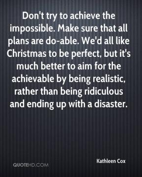 Kathleen Cox  - Don't try to achieve the impossible. Make sure that all plans are do-able. We'd all like Christmas to be perfect, but it's much better to aim for the achievable by being realistic, rather than being ridiculous and ending up with a disaster.