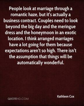 Kathleen Cox  - People look at marriage through a romantic haze, but it's actually a business contract. Couples need to look beyond the big day and the meringue dress and the honeymoon in an exotic location. I think arranged marriages have a lot going for them because expectations aren't so high. There isn't the assumption that things will be automatically wonderful.