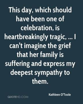 Kathleen O'Toole  - This day, which should have been one of celebration, is heartbreakingly tragic, ... I can't imagine the grief that her family is suffering and express my deepest sympathy to them.