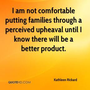 Kathleen Rickard  - I am not comfortable putting families through a perceived upheaval until I know there will be a better product.