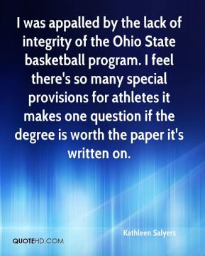Kathleen Salyers  - I was appalled by the lack of integrity of the Ohio State basketball program. I feel there's so many special provisions for athletes it makes one question if the degree is worth the paper it's written on.