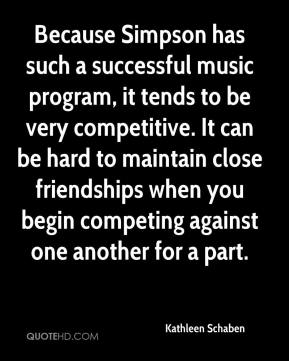 Kathleen Schaben  - Because Simpson has such a successful music program, it tends to be very competitive. It can be hard to maintain close friendships when you begin competing against one another for a part.
