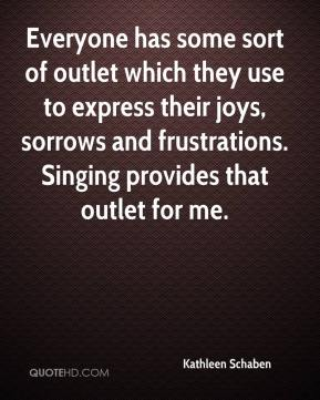 Kathleen Schaben  - Everyone has some sort of outlet which they use to express their joys, sorrows and frustrations. Singing provides that outlet for me.