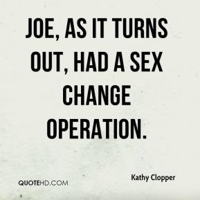 Kathy Clopper  - Joe, as it turns out, had a sex change operation.