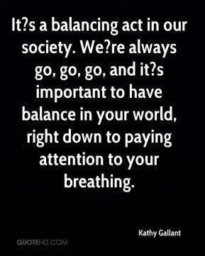 Kathy Gallant  - It?s a balancing act in our society. We?re always go, go, go, and it?s important to have balance in your world, right down to paying attention to your breathing.