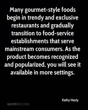 Kathy Hasty  - Many gourmet-style foods begin in trendy and exclusive restaurants and gradually transition to food-service establishments that serve mainstream consumers. As the product becomes recognized and popularized, you will see it available in more settings.