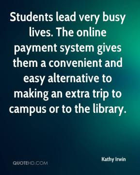 Kathy Irwin  - Students lead very busy lives. The online payment system gives them a convenient and easy alternative to making an extra trip to campus or to the library.