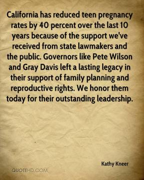 Kathy Kneer  - California has reduced teen pregnancy rates by 40 percent over the last 10 years because of the support we've received from state lawmakers and the public. Governors like Pete Wilson and Gray Davis left a lasting legacy in their support of family planning and reproductive rights. We honor them today for their outstanding leadership.