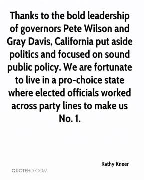 Kathy Kneer  - Thanks to the bold leadership of governors Pete Wilson and Gray Davis, California put aside politics and focused on sound public policy. We are fortunate to live in a pro-choice state where elected officials worked across party lines to make us No. 1.